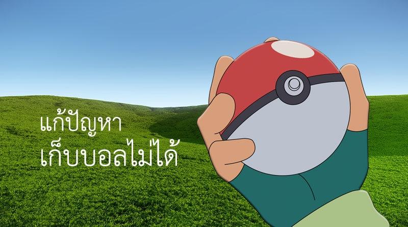 Pokemon Go วิธีแก้ปัญหากระเป๋าเต็ม เก็บลูกบอลไม่ได้